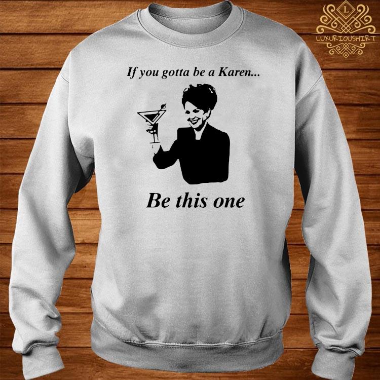 If You Gotta Be A Karen Be This One Shirt sweater
