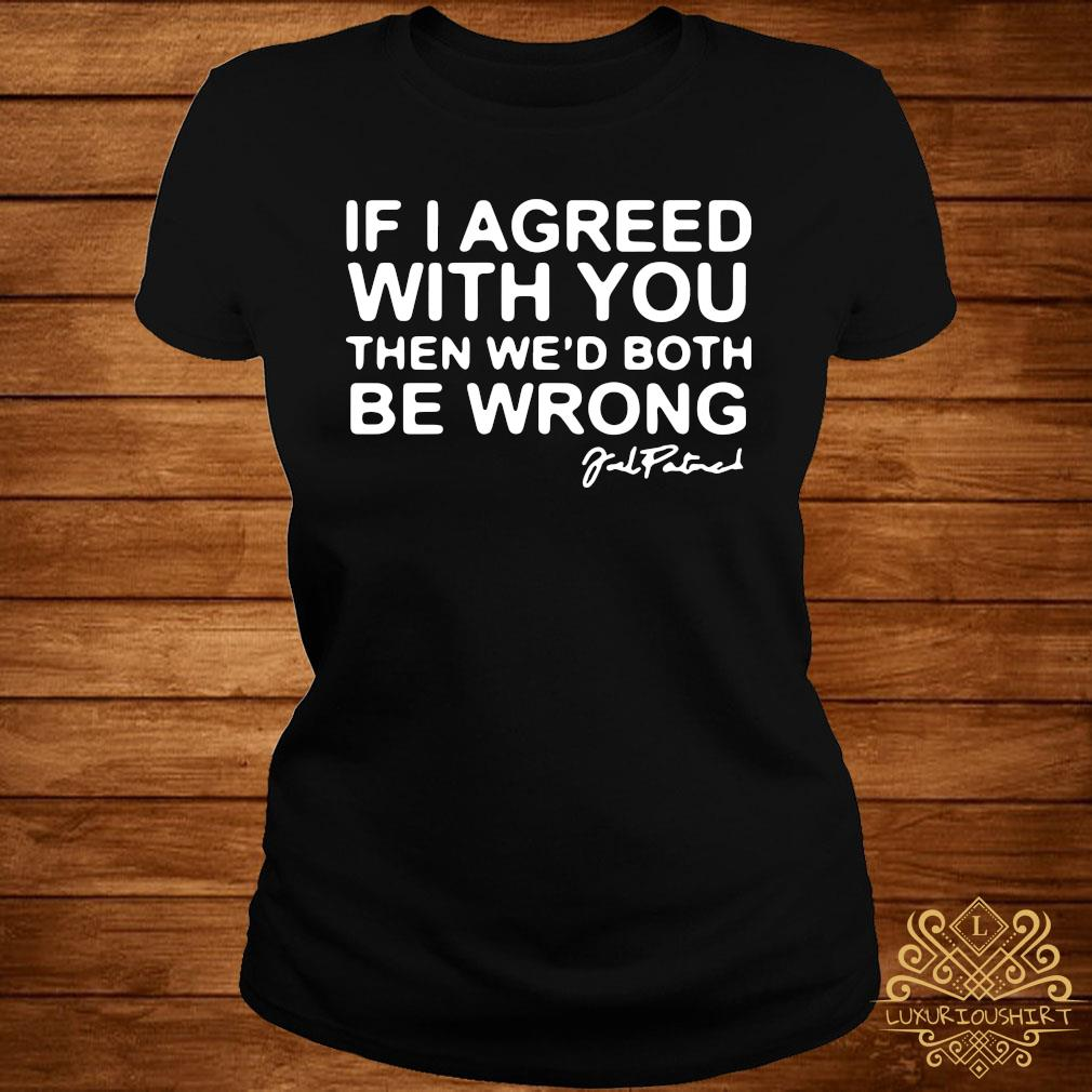 Joel Patrick If I Agreed With You Then We'd Both Be Wrong Shirt ladies-tee