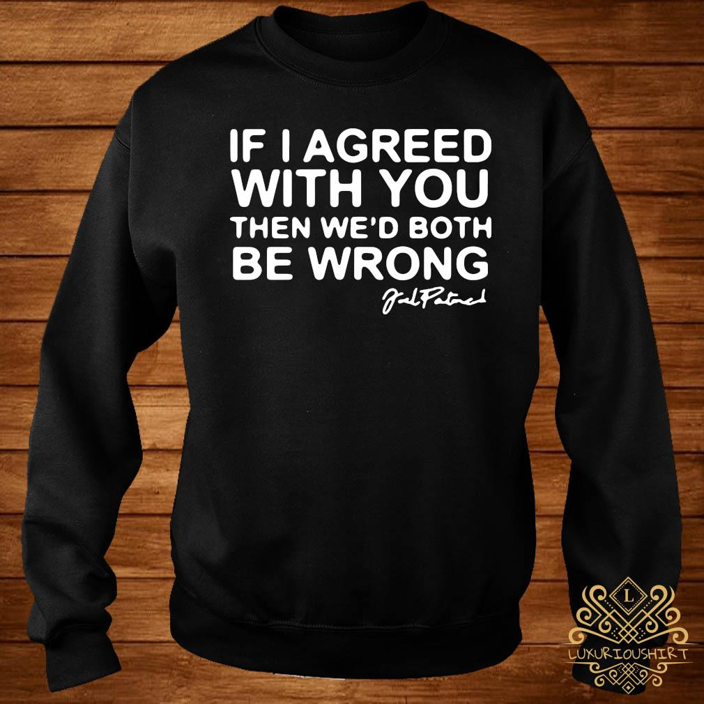 Joel Patrick If I Agreed With You Then We'd Both Be Wrong Shirt sweater