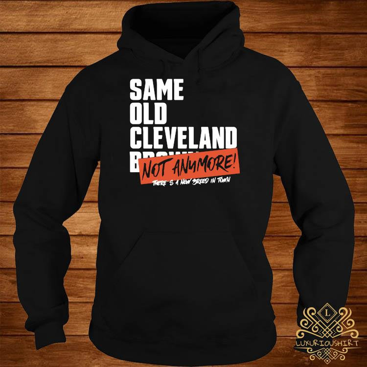 Same Old Cleveland Browns Not Anymore Shirt hoodie
