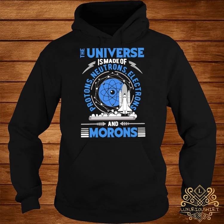 The Universe Is Made Of And Morons Shirt hoodie