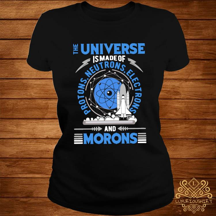 The Universe Is Made Of And Morons Shirt ladies-tee