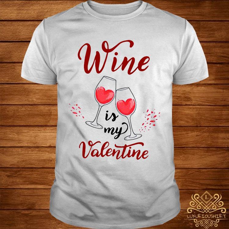Wine Is My Valentine Shirt